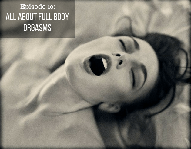 Episode 10- All About Full Body Orgasms